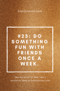 #23: Do something fun with friends once a week. From 101 Ideas for New Year's Resolutions! #how to make New Year's Resolutions #how to stick to New Year's resolutions